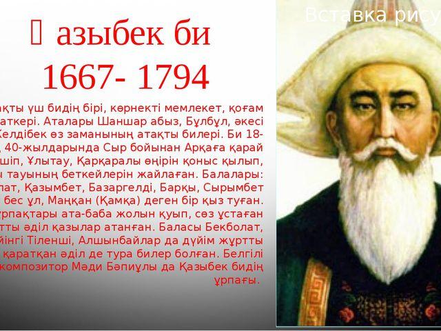 Қазыбек би 1667- 1794 Атақты үш бидің бірі, көрнекті мемлекет, қоғам қайратке...