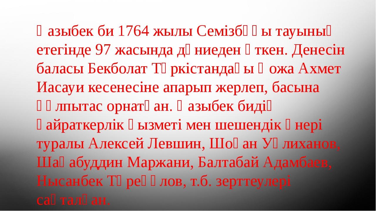 Қазыбек би 1764 жылы Семізбұғы тауының етегінде 97 жасында дүниеден өткен. Де...