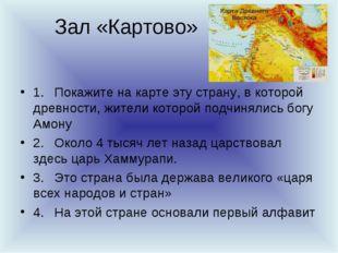 Зал «Картово» 1.Покажите на карте эту страну, в которой древности, жители к