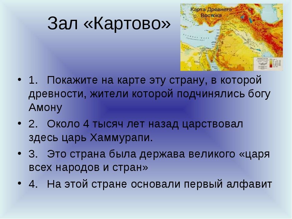 Зал «Картово» 1.Покажите на карте эту страну, в которой древности, жители к...