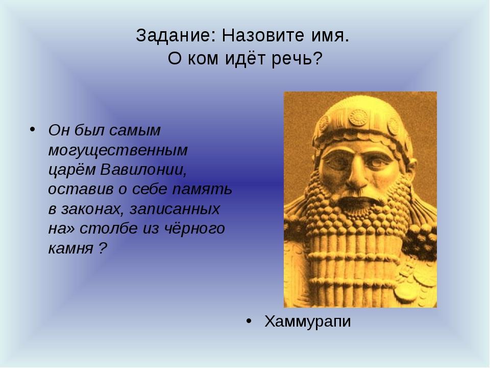 Задание: Назовите имя. О ком идёт речь? Он был самым могущественным царём Вав...