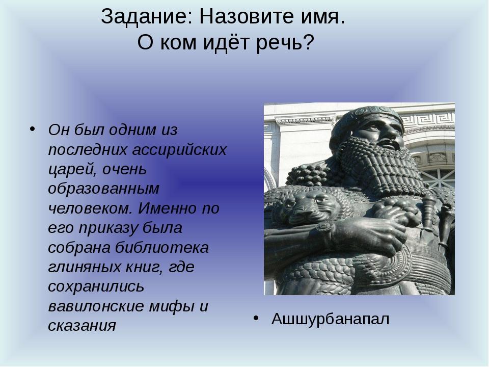 Задание: Назовите имя. О ком идёт речь? Он был одним из последних ассирийских...