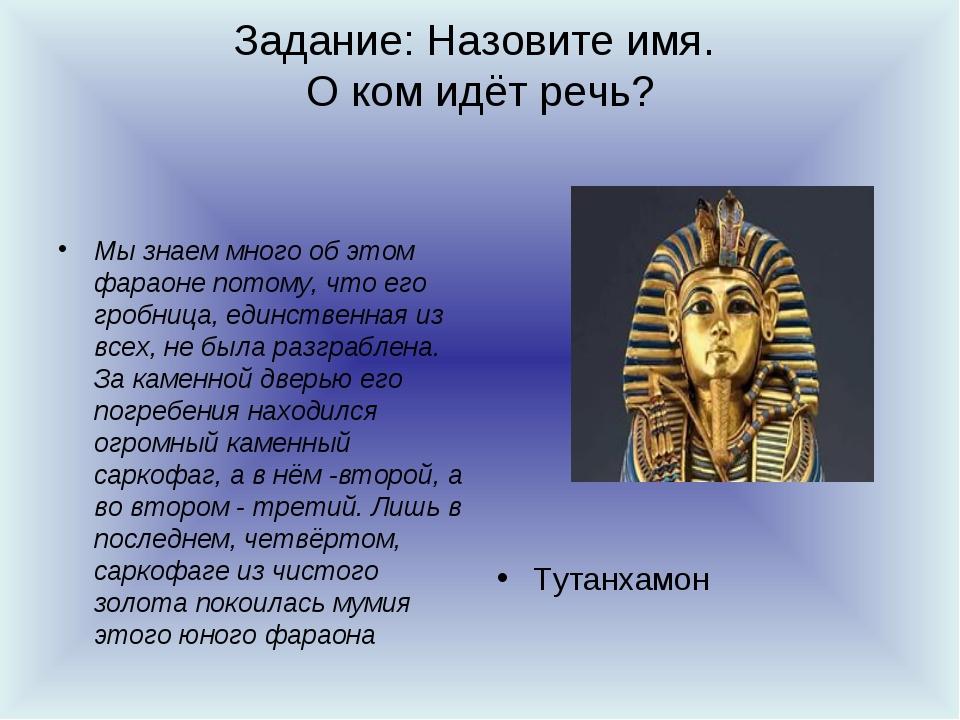 Задание: Назовите имя. О ком идёт речь? Мы знаем много об этом фараоне потому...