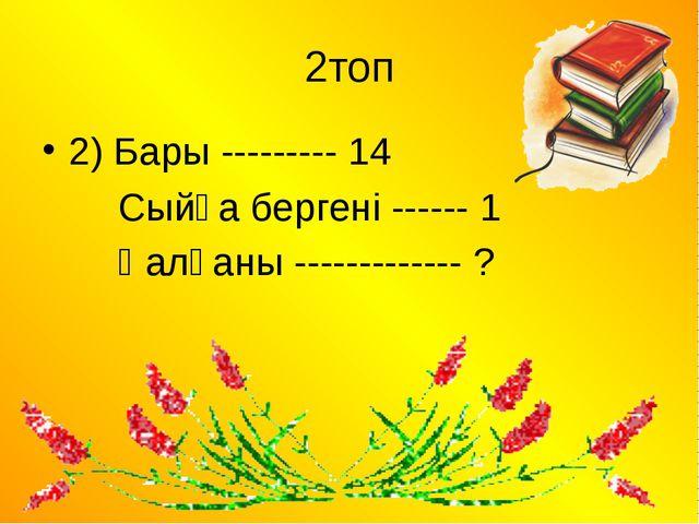 2топ 2) Бары --------- 14 Сыйға бергені ------ 1  Қалғаны ------------- ?