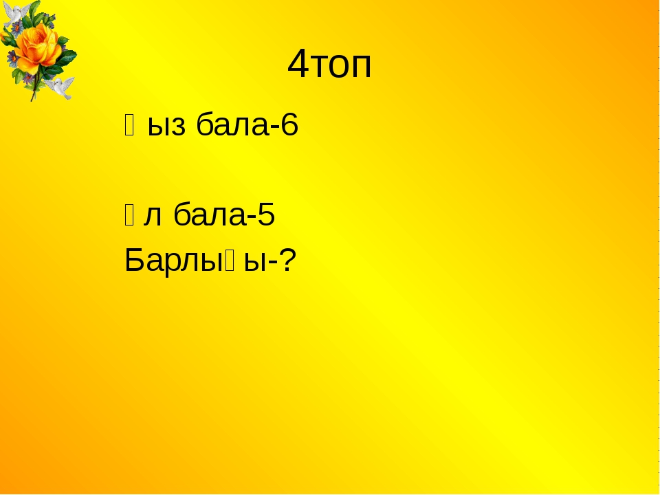 4топ Қыз бала-6 Ұл бала-5 Барлығы-?
