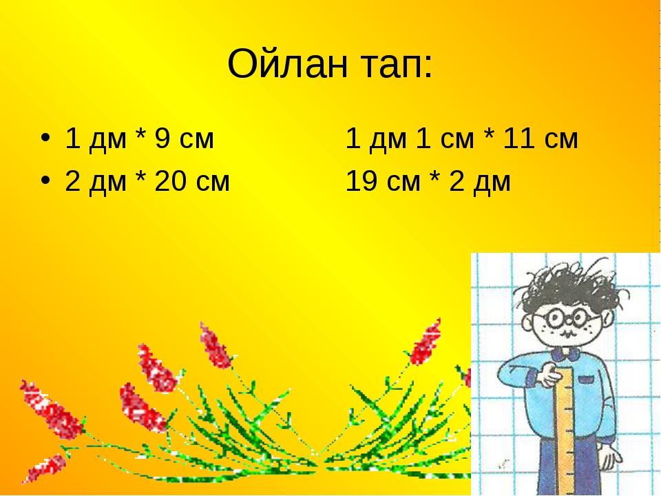 Ойлан тап: 1 дм * 9 см  1 дм 1 см * 11 см 2 дм * 20 см 19 см * 2 дм