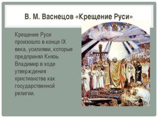 В. М. Васнецов «Крещение Руси» Крещение Руси произошло в конце IX века, усили