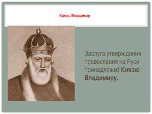 Князь Владимир Заслуга утверждения православия на Руси принадлежит Князю Вла