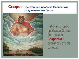 Сварог - верховный владыка Вселенной, родоначальник богов. Небо, в котором пр