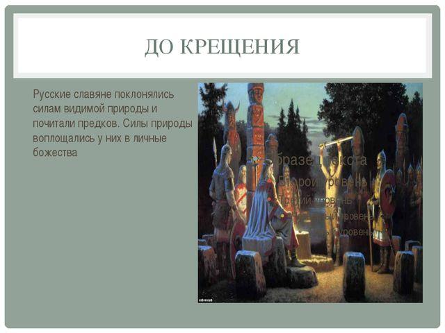 ДО КРЕЩЕНИЯ Русские славяне поклонялись силам видимой природы и почитали пред...