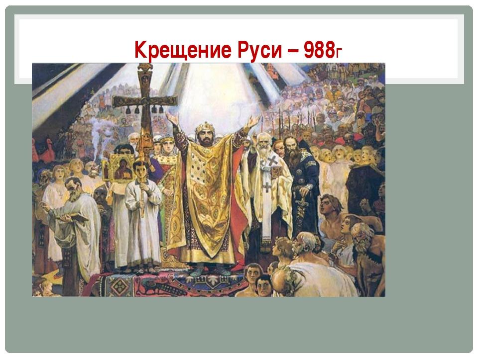 Крещение Руси – 988Г