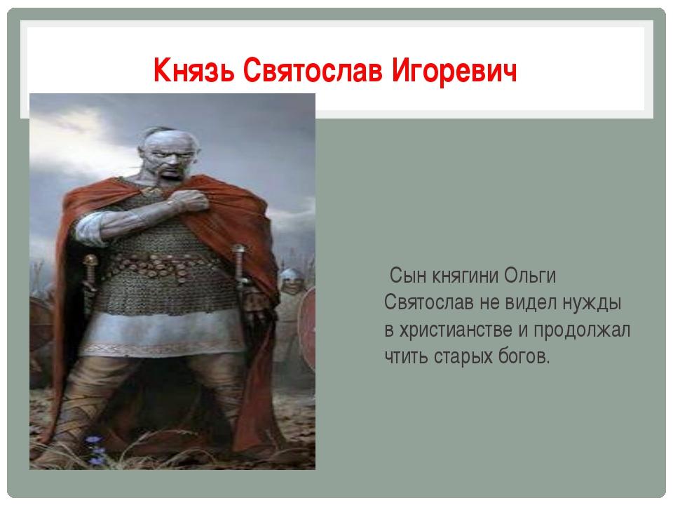 Князь Святослав Игоревич Сын княгини Ольги Святослав не видел нужды в христиа...