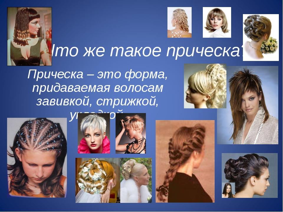 Что же такое прическа? Прическа – это форма, придаваемая волосам завивкой, ст...