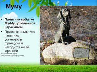 Муму Памятник собачке Му-Му, утопленной Герасимом. Примечательно, что памятни