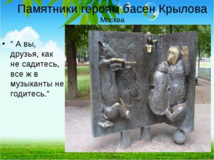 """Памятники героям басен Крылова Москва """" А вы, друзья, как не садитесь, все ж"""