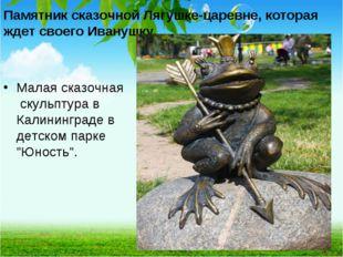 Памятник сказочной Лягушке-царевне, которая ждет своего Иванушку. Малая сказ