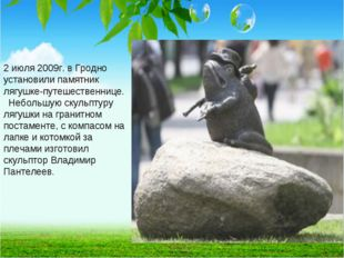 2 июля 2009г. в Гродно установили памятник лягушке-путешественнице. Небольшу