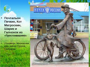 Почтальон Печкин, Кот Матроскин, Шарик и Галчонок из «Простоквашино» (Луховиц
