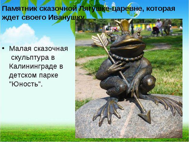 Памятник сказочной Лягушке-царевне, которая ждет своего Иванушку. Малая сказ...