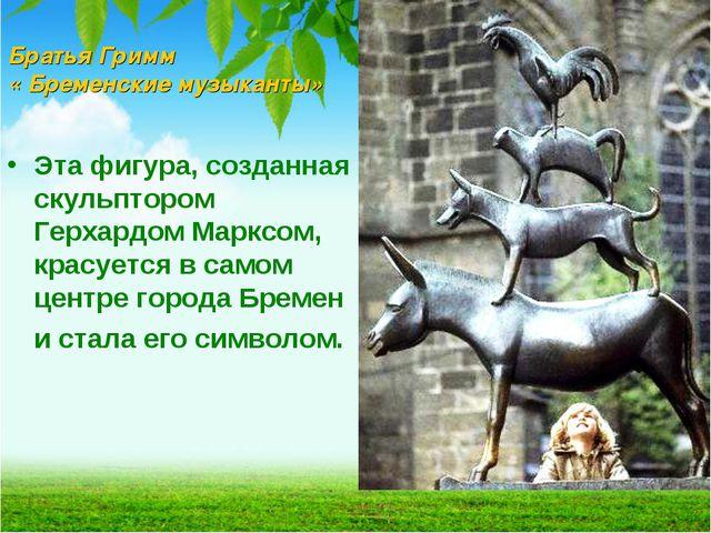 Братья Гримм « Бременские музыканты» Эта фигура, созданная скульптором Герхар...