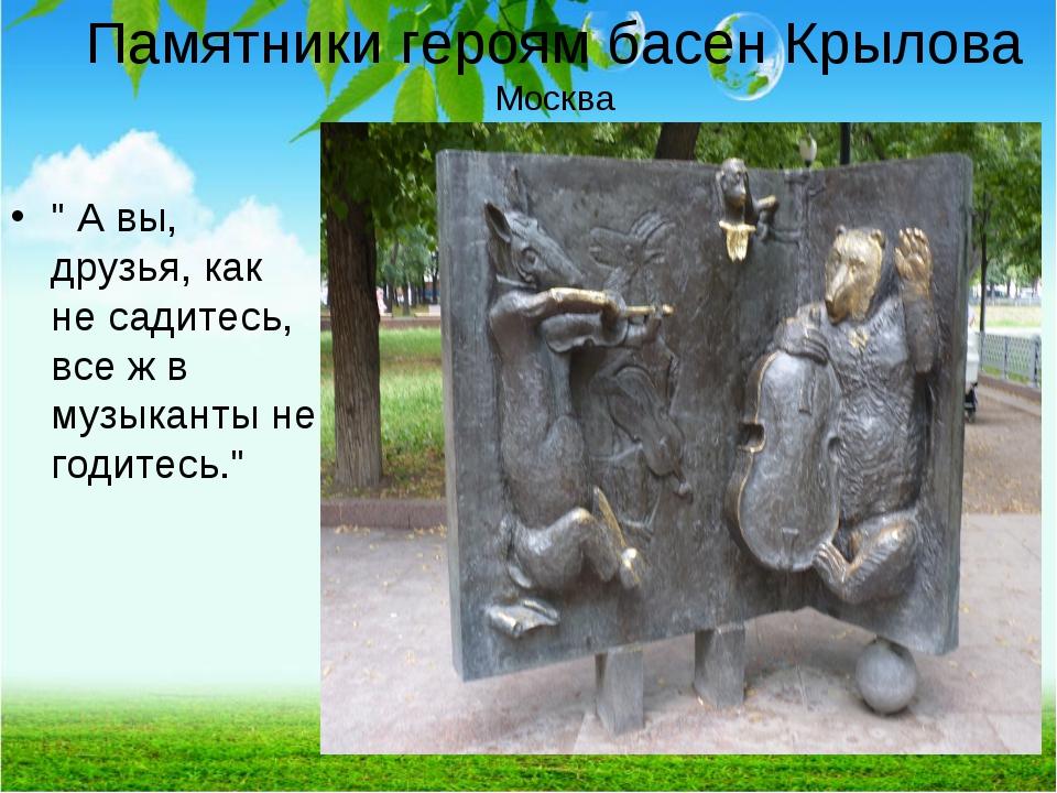 """Памятники героям басен Крылова Москва """" А вы, друзья, как не садитесь, все ж..."""