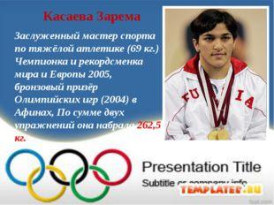 Касаева Зарема Заслуженный мастер спорта по тяжёлой атлетике (69 кг.) Чемпион