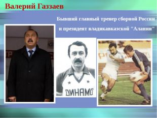 Валерий Газзаев Бывший главный тренер сборной России и президент владикавказс