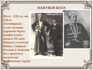 КАНУКОВ БОЛА Рост - 228 см., вес- 220 кг. Легендарный силач-великан, цирковой