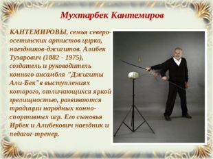 КАНТЕМИРОВЫ, семья северо-осетинских артистов цирка, наездников-джигитов. Али