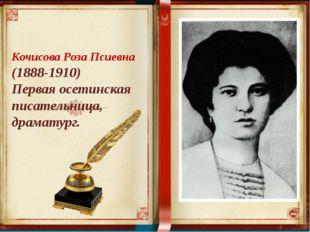 Кочисова Роза Псиевна (1888-1910) Первая осетинская писательница, драматург.