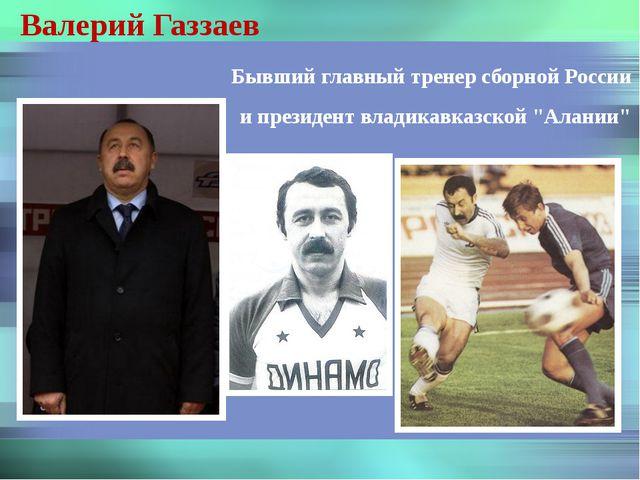 Валерий Газзаев Бывший главный тренер сборной России и президент владикавказс...