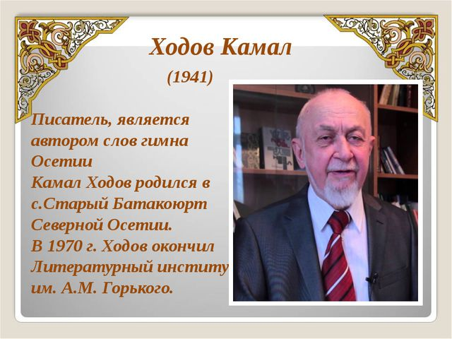 (1941) Писатель, является автором слов гимна Осетии Камал Ходов родился в с....