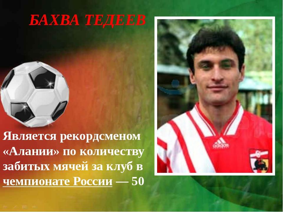БАХВА ТЕДЕЕВ Является рекордсменом «Алании» по количеству забитых мячей за кл...