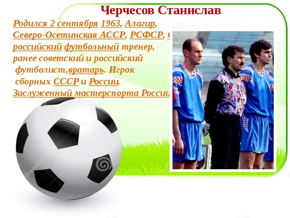 Черчесов Станислав Родился 2 сентября1963,Алагир,Северо-Осетинская АССР,Р...