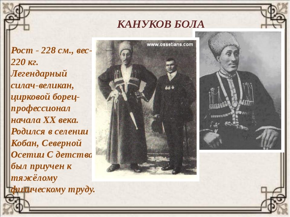 КАНУКОВ БОЛА Рост - 228 см., вес- 220 кг. Легендарный силач-великан, цирковой...