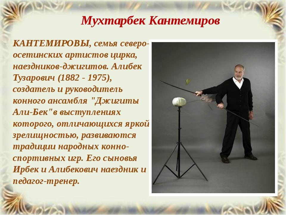 КАНТЕМИРОВЫ, семья северо-осетинских артистов цирка, наездников-джигитов. Али...