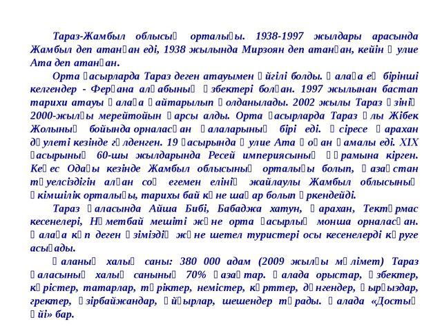 Тараз-Жамбыл облысың орталығы. 1938-1997 жылдары арасында Жамбыл деп атанған...
