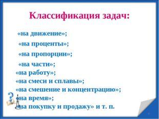 Классификация задач: «на движение»; «на проценты»; «на пропорции»; «на части»