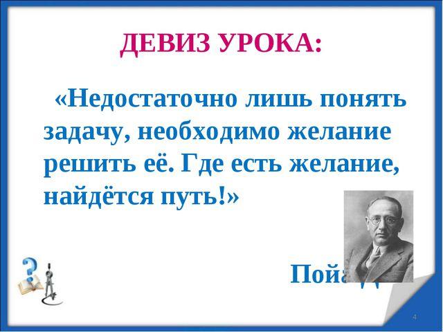 ДЕВИЗ УРОКА: «Недостаточно лишь понять задачу, необходимо желание решить её....