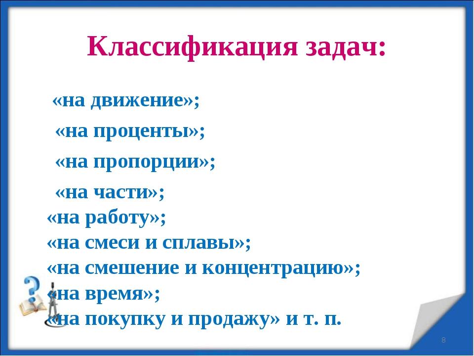 Классификация задач: «на движение»; «на проценты»; «на пропорции»; «на части»...