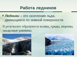 Ледники – это скопления льда, движущиеся по земной поверхности. Работа ледник