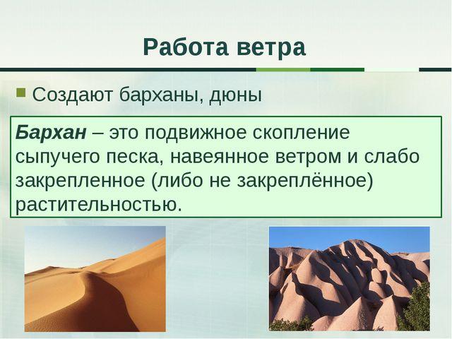 Создают барханы, дюны Работа ветра Бархан – это подвижное скопление сыпучего...