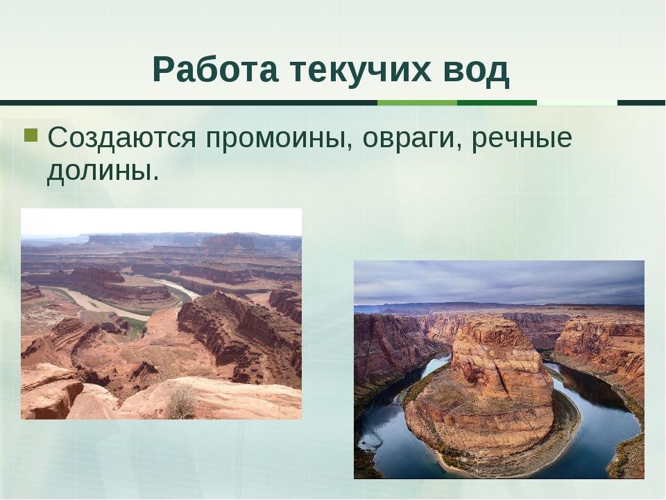Создаются промоины, овраги, речные долины. Работа текучих вод