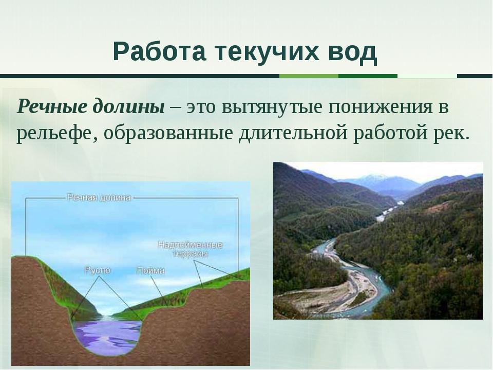 Работа текучих вод Речные долины – это вытянутые понижения в рельефе, образов...