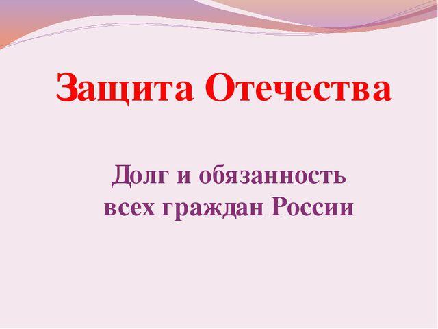 Защита Отечества Долг и обязанность всех граждан России
