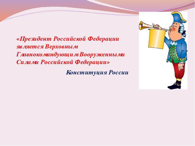 «Президент Российской Федерации является Верховным Главнокомандующим Вооружен...