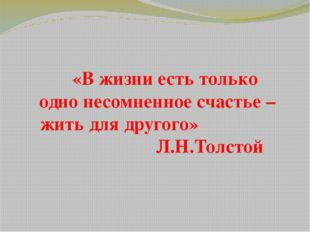 «В жизни есть только одно несомненное счастье – жить для другого» Л.Н.Толстой