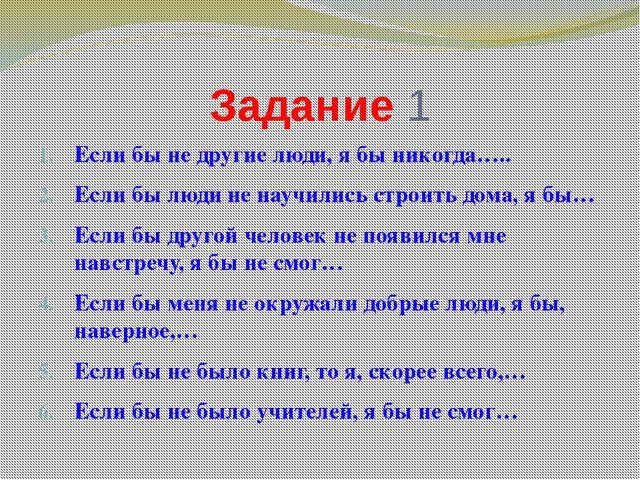 Задание 1 Если бы не другие люди, я бы никогда….. Если бы люди не научились с...