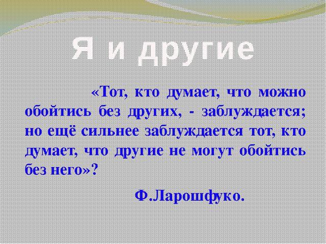 Я и другие «Тот, кто думает, что можно обойтись без других, - заблуждается; н...