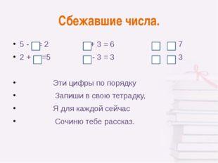 Сбежавшие числа. 5 - = 2 + 3 = 6 + = 7 2 + =5 - 3 = 3 - = 3 Эти цифры по поря